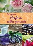 Natürliches Parfum selbst gemacht: Mit über 50 Rezepten und ausführlichen...